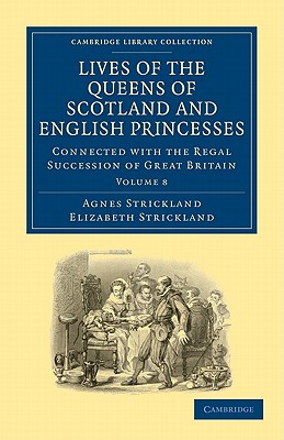 Lives of the Queens of Scotland and English Princesses: v. 8: Connected with the Regal Succession of Great Britain - Strickland, Agnes, and Strickland, Elizabeth