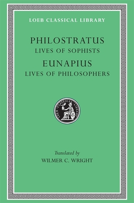 Lives of the Sophists. Eunapius: Lives of the Philosophers and Sophists - Philostratus, Flavius, and Eunapius, and Wright, Wilmer C (Translated by)