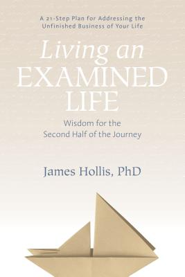 Living an Examined Life: Wisdom for the Second Half of the Journey - Hollis, James, PhD
