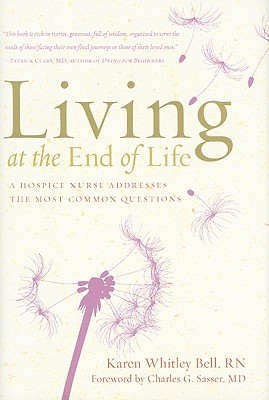 Living at the End of Life: A Hospice Nurse Addresses the Most Common Questions - Bell, Karen Whitley, RN, and Sasser, Charles G (Foreword by)