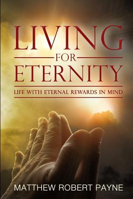 Living for Eternity: Life with Eternal Rewards in Mind - Payne, Matthew Robert