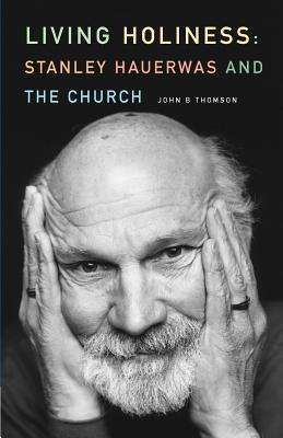 Living Holiness: Stanley Hauerwas and the Church - Thompson, John B.