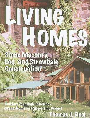 Living Homes: Stone Masonry, Log, and Strawbale Construction: Building Your High-Efficiency Dream Home on a Shoestring Budget - Elpel, Thomas J