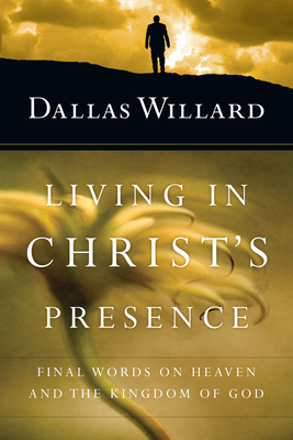 Living in Christ's Presence: Final Words on Heaven and the Kingdom of God - Willard, Dallas
