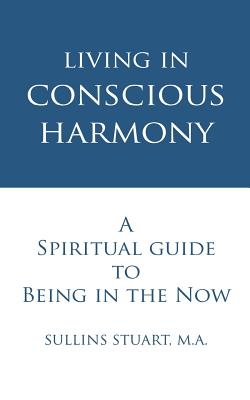 Living in Conscious Harmony: A Spiritual Guide to Being in the Now - Stuart M a, Sullins