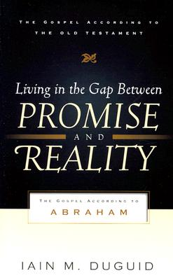 Living in the Gap Between Promise and Reality: The Gospel According to Abraham - Duguid, Iain M, Ph.D.