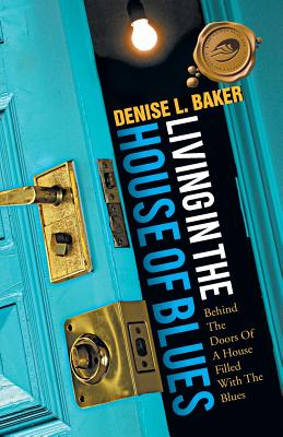 Living in the House of Blues: Behind the Doors of a House Filled with the Blues - Baker, Denise L