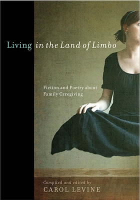 Living in the Land of Limbo: Fiction and Poetry about Family Caregiving - Levine, Carol, Mrs. (Editor)