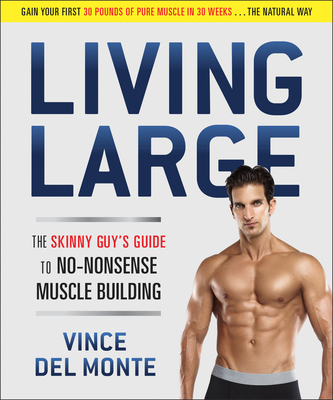Living Large: The Skinny Guy's Guide to No-Nonsense Muscle Building - Del Monte, Vince