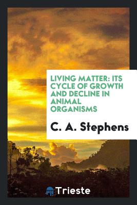 Living Matter: Its Cycle of Growth and Decline in Animal Organisms - Stephens, C a