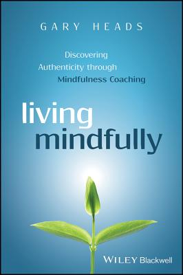Living Mindfully - Discovering Authenticity Through Mindfulness Coaching - Heads, Gary