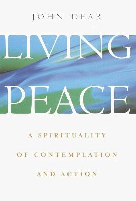 Living Peace: A Spirituality of Contemplation and Action - Dear, John, S.J.