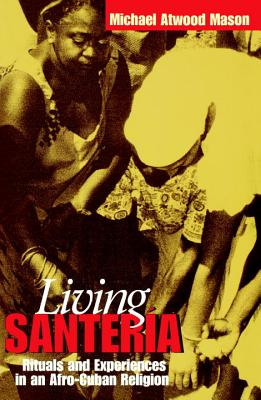 Living Santer?a: Rituals and Experiences in an Afro-Cuban Religion - Mason, Michael Atwood