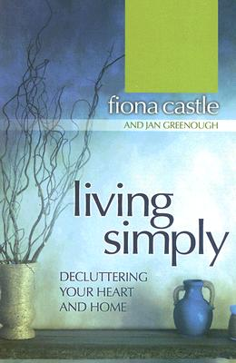 Living Simply: Decluttering Your Heart and Home - Castle, Fiona, and Greenough, Jan