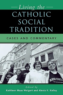 Living the Catholic Social Tradition: Cases and Commentary - Weigert, Kathleen Maas (Editor), and Kelley, Alexia K (Editor), and Bolan, William P (Contributions by)