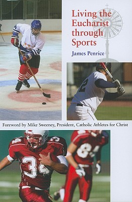 Living the Eucharist Through Sports: A Guide for Catholic Athletes, Coaches, and Fans - Penrice, James, and Sweeney, Mike (Foreword by)