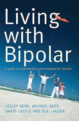 Living with Bipolar: A Guide to Understanding and Managing the Disorder - Berk, Lesley, and Berk, Michael, and Castle, David