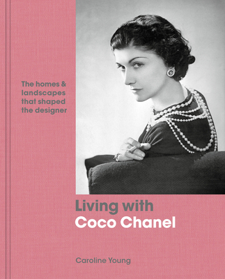 Living with Coco Chanel: The Homes and Landscapes That Shaped the Designer - Young, Caroline