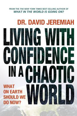 Living with Confidence in a Chaotic World: What on Earth Should We Do Now? - Jeremiah, David, Dr.
