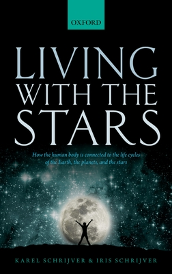Living with the Stars: How the Human Body is Connected to the Life Cycles of the Earth, the Planets, and the Stars - Schrijver, Karel, and Schrijver, Iris