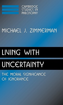 Living with Uncertainty: The Moral Significance of Ignorance - Zimmerman, Michael J