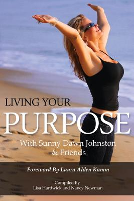 Living Your Purpose - Johnston, Sunny Dawn, and Hardwick, Lisa A (Compiled by), and Newman, Nancy A (Compiled by)