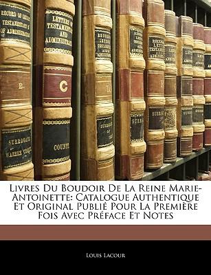 Livres Du Boudoir de La Reine Marie-Antoinette: Catalogue Authentique Et Original Publie Pour La Premiere Fois Avec Preface Et Notes - Lacour, Louis