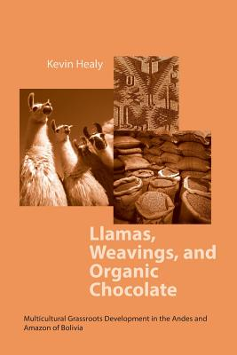 Llamas Weavings Organic Chocolate: Multicultural Grassroots Development in the Andes and Amazon Of/Bolivia - Healy, Kevin