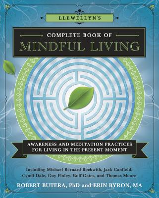 Llewellyn's Complete Book of Mindful Living: Awareness & Meditation Practices for Living in the Present Moment - Beckwith, Michael Bernard, Rev., and Mikulas, William L, PhD, and Byron, Erin, Ma