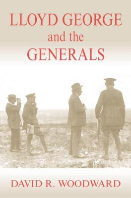 Lloyd George and the Generals - Woodward, David R