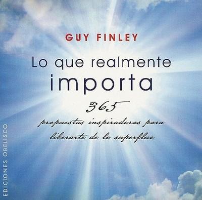 Lo Que Realmente Importa: 365 Propuestas Inspiradoras Para Liberarte de Lo Superfluo - Finley, Guy