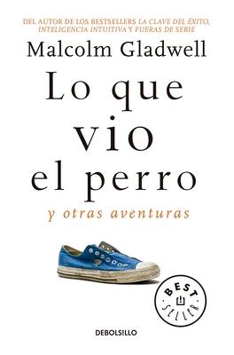 Lo Que Vio El Perro: Y Otras Aventuras / What the Dog Saw: And Other Adventures - Gladwell, Malcolm