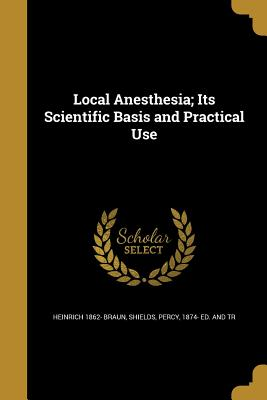 Local Anesthesia; Its Scientific Basis and Practical Use - Braun, Heinrich 1862-, and Shields, Percy 1874- Ed and Tr (Creator)