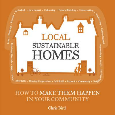 Local Sustainable Homes: How to Make Them Happen in Your Community - Bird, Chris