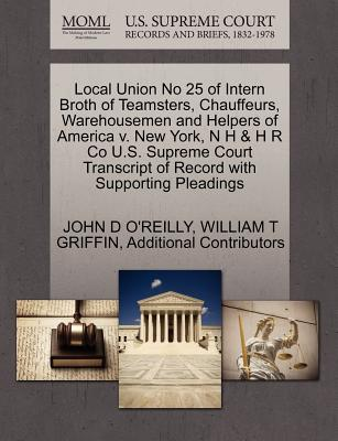 Local Union No 25 of Intern Broth of Teamsters, Chauffeurs, Warehousemen and Helpers of America V. New York, N H & H R Co U.S. Supreme Court Transcript of Record with Supporting Pleadings - O'Reilly, John D, and Griffin, William T, and Additional Contributors