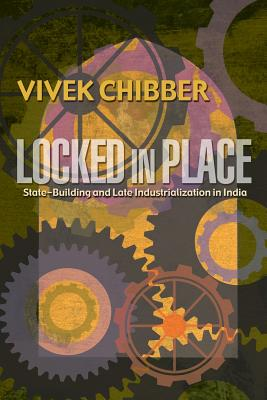 Locked in Place: State-Building and Late Industrialization in India - Chibber, Vivek