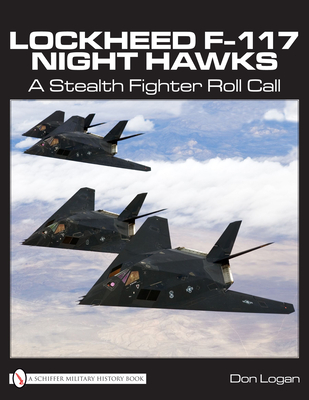 Lockheed F-117 Night Hawks: A Stealth Fighter Roll Call - Logan, Don