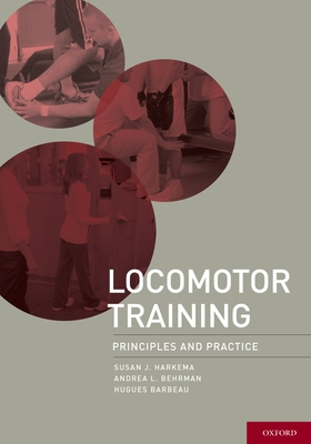 Locomotor Training: Principles and Practice - Harkema Phd, Susan, and Behrman Phd Pt, Andrea, and Barbeau Phd, Hugues