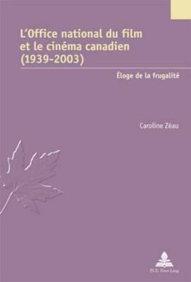 L'Office National Du Film Et Le Cinema Canadien (1939-2003): Eloge de La Frugalite - Zeau, Caroline