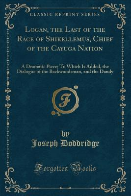 Logan, the Last of the Race of Shikellemus, Chief of the Cayuga Nation: A Dramatic Piece; To Which Is Added, the Dialogue of the Backwoodsman, and the Dandy (Classic Reprint) - Doddridge, Joseph