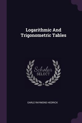 Logarithmic and Trigonometric Tables - Hedrick, Earle Raymond