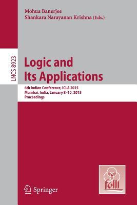 Logic and Its Applications: 6th Indian Conference, Icla 2015, Mumbai, India, January 8-10, 2015. Proceedings - Banerjee, Mohua (Editor), and S, Krishna (Editor)