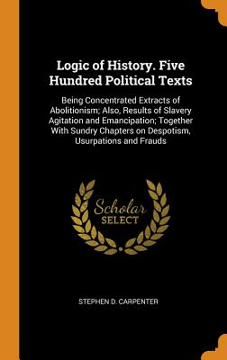 Logic of History. Five Hundred Political Texts: Being Concentrated Extracts of Abolitionism; Also, Results of Slavery Agitation and Emancipation; Together with Sundry Chapters on Despotism, Usurpations and Frauds - Carpenter, Stephen D