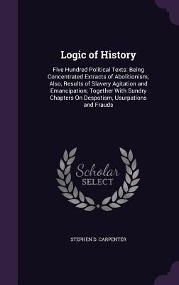 Logic of History: Five Hundred Political Texts: Being Concentrated Extracts of Abolitionism; Also, Results of Slavery Agitation and Emancipation; Together with Sundry Chapters on Despotism, Usurpations and Frauds - Carpenter, Stephen D
