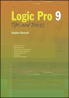 Logic Pro 9 Tips and Tricks - Bennett, Stephen