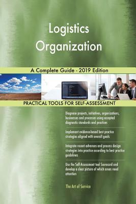Logistics Organization A Complete Guide - 2019 Edition - Blokdyk, Gerardus