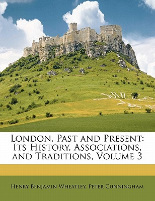 London, Past and Present: Its History, Associations, and Traditions, Volume 3 - Cunningham, Peter, and Wheatley, Henry Benjamin