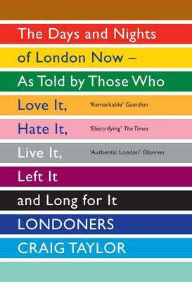 Londoners: The Days and Nights of London Now as Told by Those Who Love it, Hate it, Live it, Left it, and Long for it - Taylor, Craig