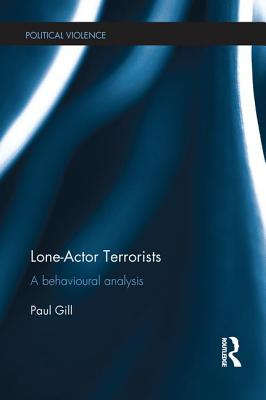 Lone-Actor Terrorists: A behavioural analysis - Gill, Paul