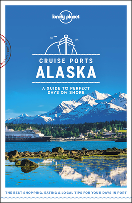 Lonely Planet Cruise Ports Alaska - Lonely Planet, and Sainsbury, Brendan, and Bodry, Catherine